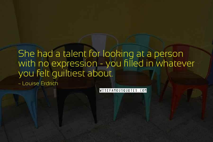 Louise Erdrich quotes: She had a talent for looking at a person with no expression - you filled in whatever you felt guiltiest about.