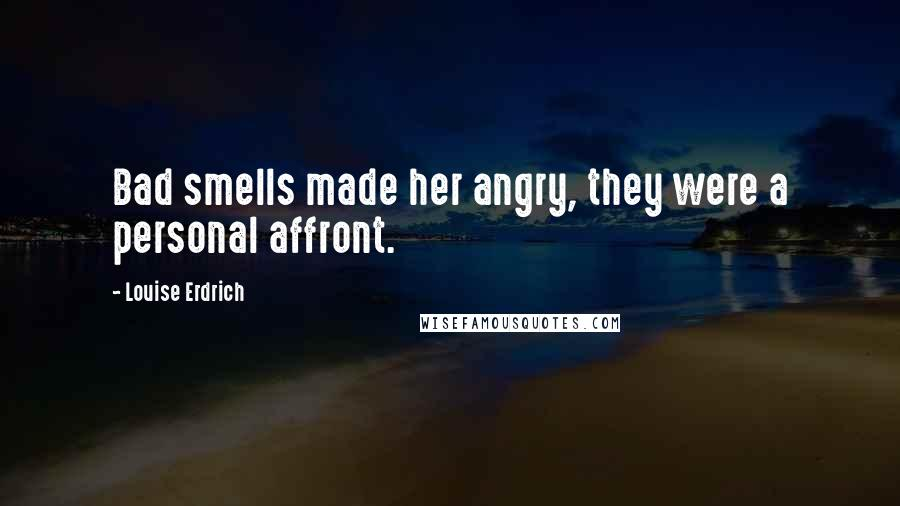 Louise Erdrich quotes: Bad smells made her angry, they were a personal affront.