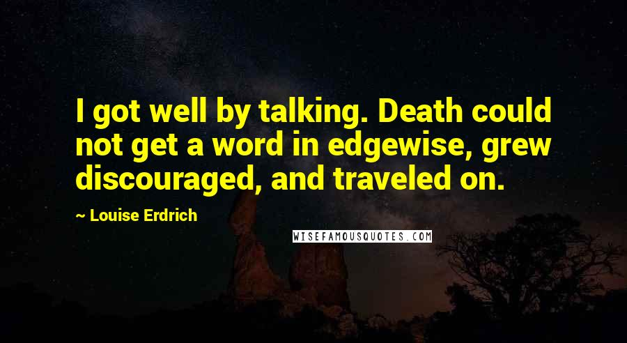 Louise Erdrich quotes: I got well by talking. Death could not get a word in edgewise, grew discouraged, and traveled on.