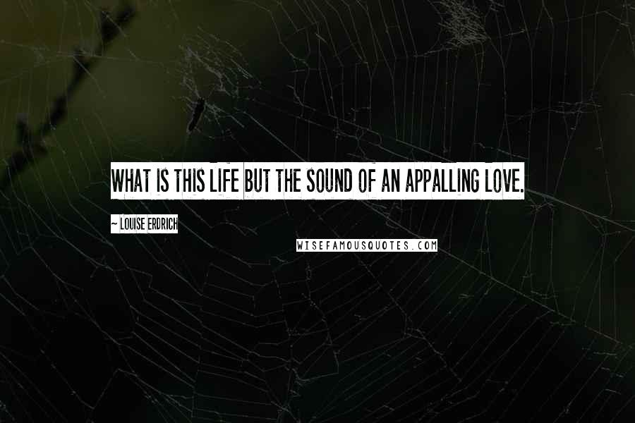 Louise Erdrich quotes: What is this life but the sound of an appalling love.