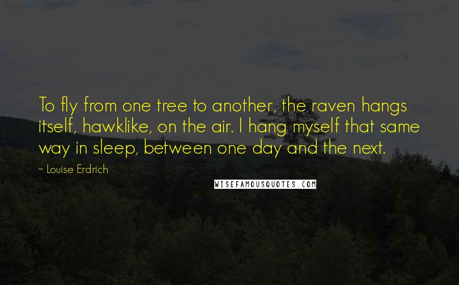 Louise Erdrich quotes: To fly from one tree to another, the raven hangs itself, hawklike, on the air. I hang myself that same way in sleep, between one day and the next.