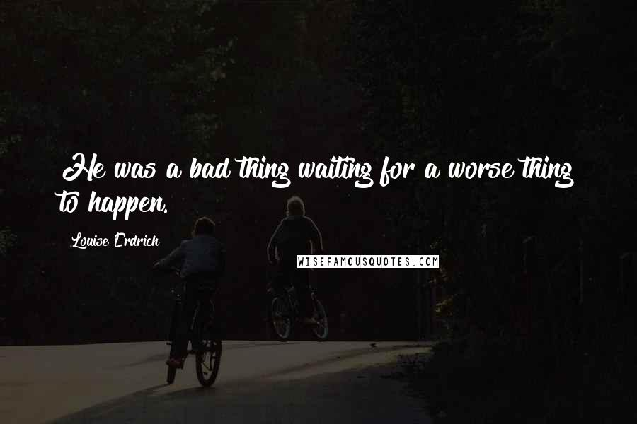 Louise Erdrich quotes: He was a bad thing waiting for a worse thing to happen.