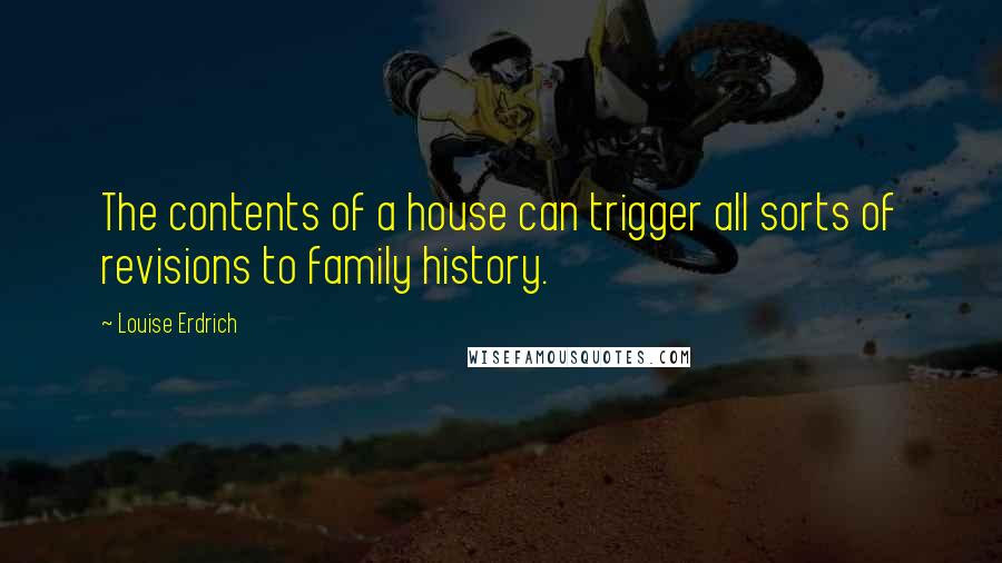 Louise Erdrich quotes: The contents of a house can trigger all sorts of revisions to family history.