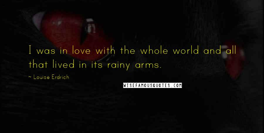 Louise Erdrich quotes: I was in love with the whole world and all that lived in its rainy arms.
