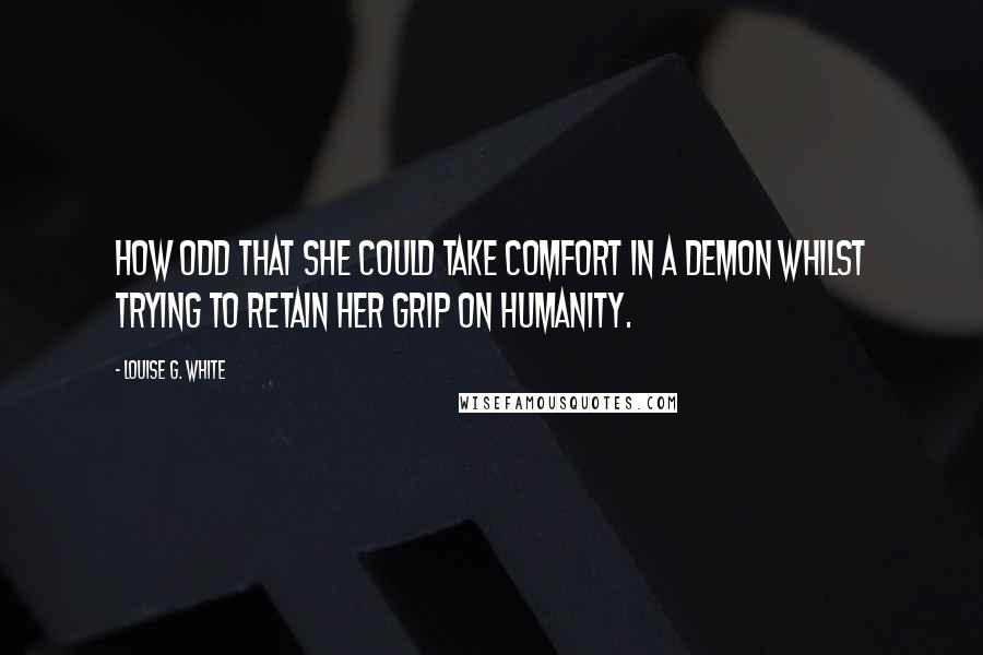 Louise G. White quotes: How odd that she could take comfort in a demon whilst trying to retain her grip on humanity.
