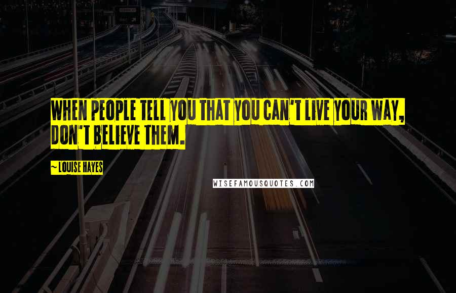 Louise Hayes quotes: When people tell you that you can't live your way, don't believe them.