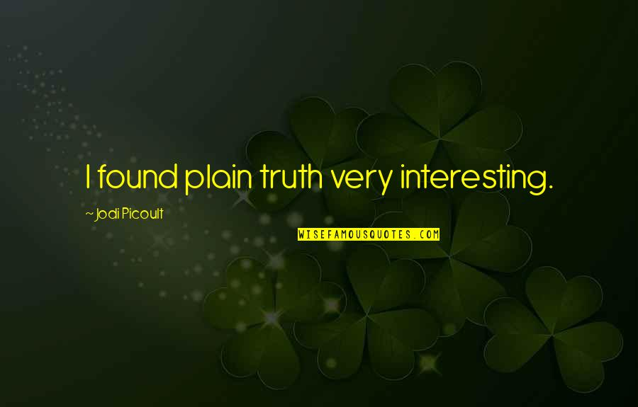 Louise Hays Daily Quotes By Jodi Picoult: I found plain truth very interesting.