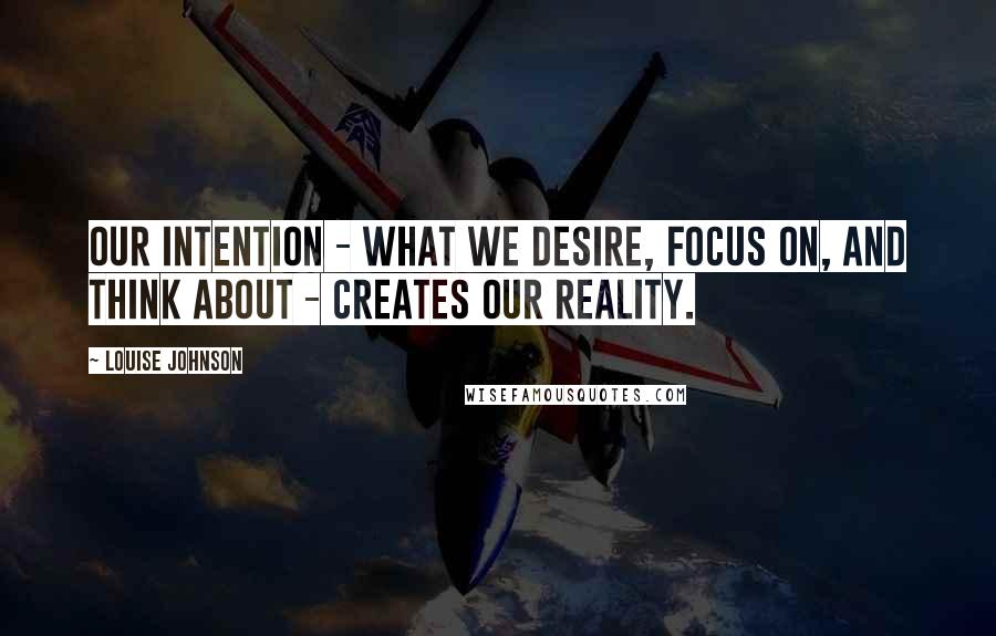 Louise Johnson quotes: Our intention - what we desire, focus on, and think about - creates our reality.