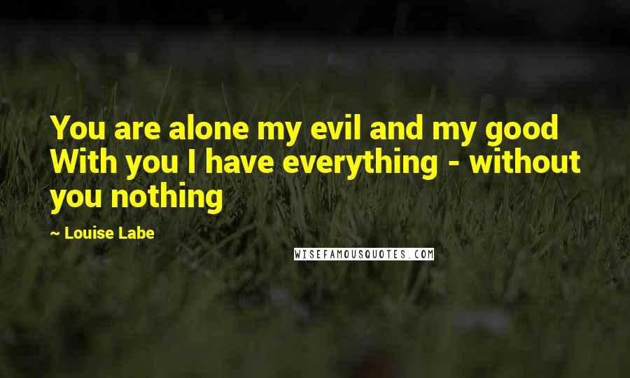 Louise Labe quotes: You are alone my evil and my good With you I have everything - without you nothing