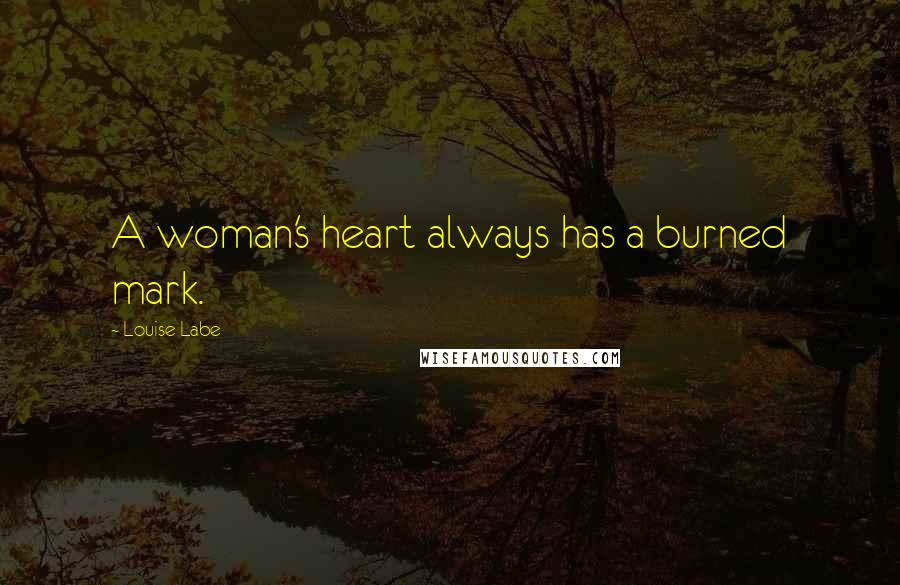 Louise Labe quotes: A woman's heart always has a burned mark.