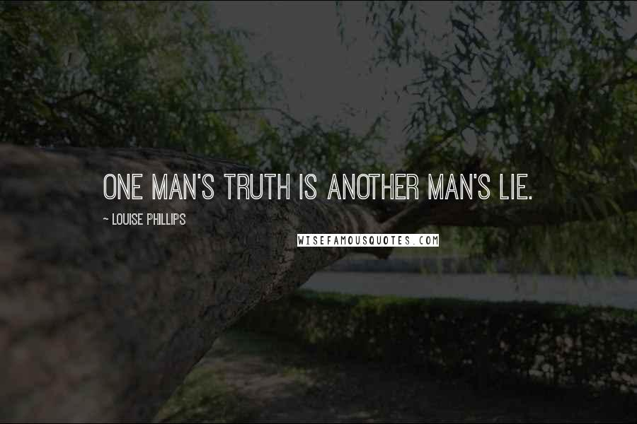 Louise Phillips quotes: One man's truth is another man's lie.
