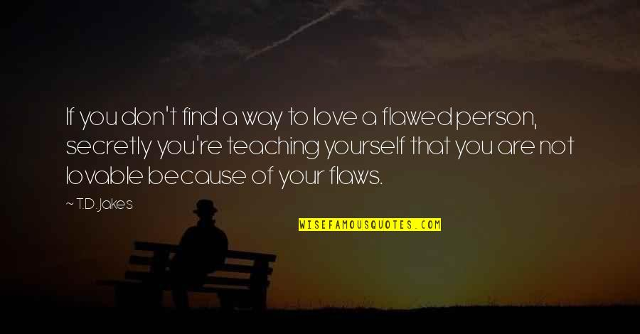 Lovable Person Quotes By T.D. Jakes: If you don't find a way to love