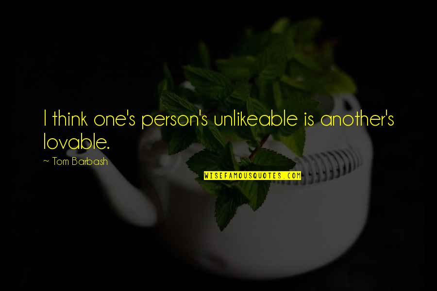 Lovable Person Quotes By Tom Barbash: I think one's person's unlikeable is another's lovable.