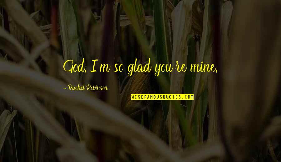 Love 2014 Patama Sa Crush Quotes By Rachel Robinson: God, I'm so glad you're mine,