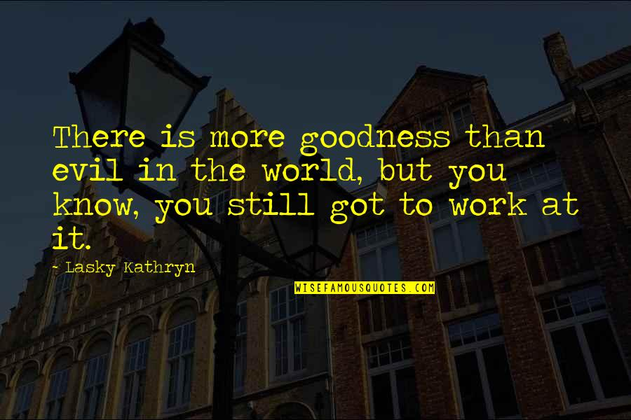 Love About Girlfriend Quotes By Lasky Kathryn: There is more goodness than evil in the