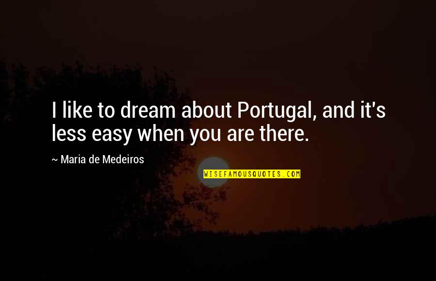 Love About Girlfriend Quotes By Maria De Medeiros: I like to dream about Portugal, and it's