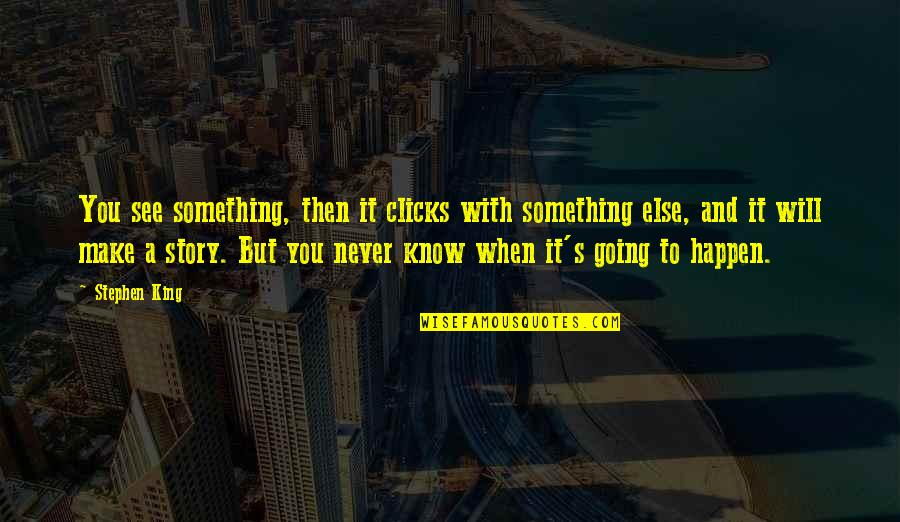 Love About Girlfriend Quotes By Stephen King: You see something, then it clicks with something