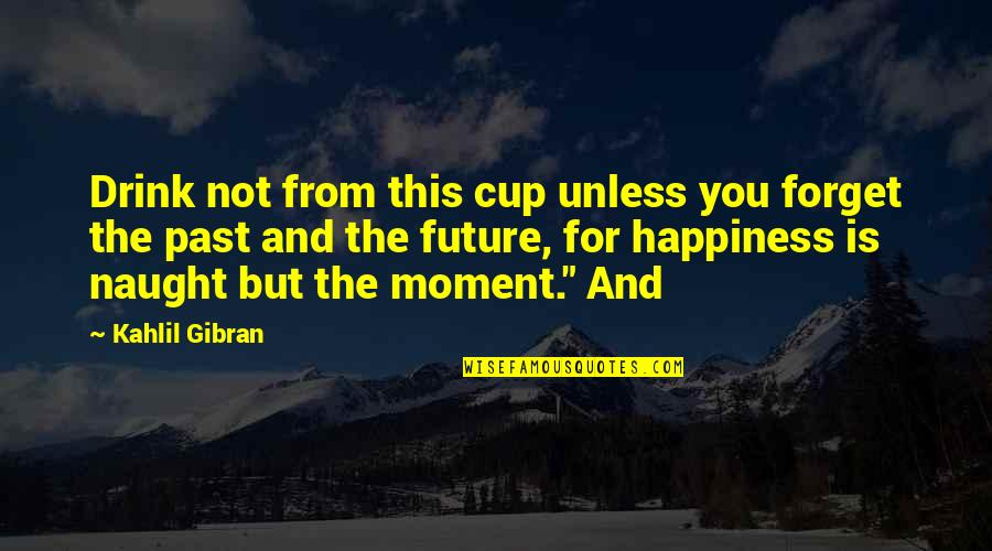 Love Affair Funny Quotes By Kahlil Gibran: Drink not from this cup unless you forget