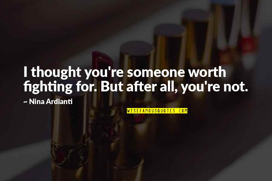 Love After Break Up Quotes By Nina Ardianti: I thought you're someone worth fighting for. But