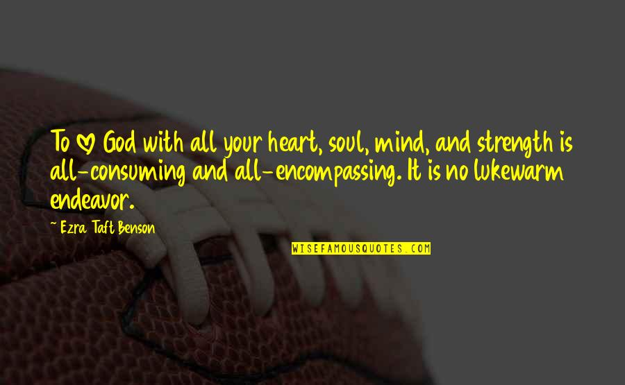 Love All Consuming Quotes By Ezra Taft Benson: To love God with all your heart, soul,