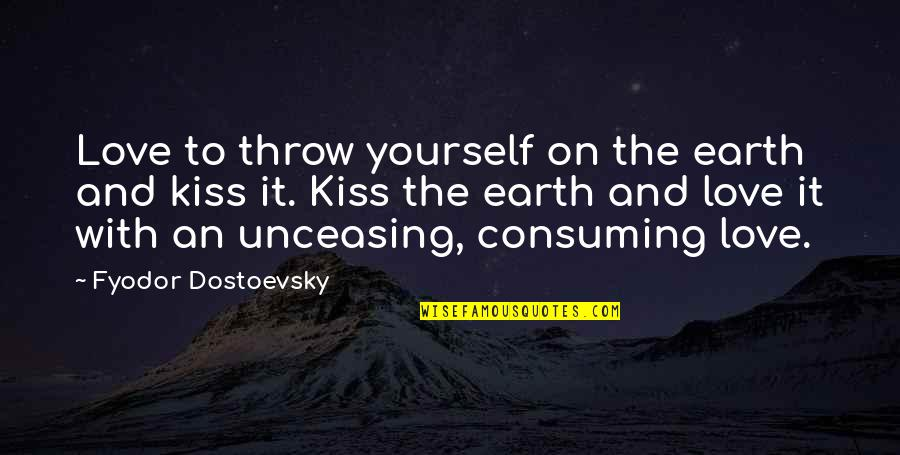Love All Consuming Quotes By Fyodor Dostoevsky: Love to throw yourself on the earth and
