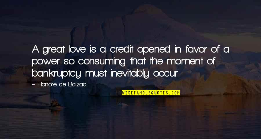 Love All Consuming Quotes By Honore De Balzac: A great love is a credit opened in