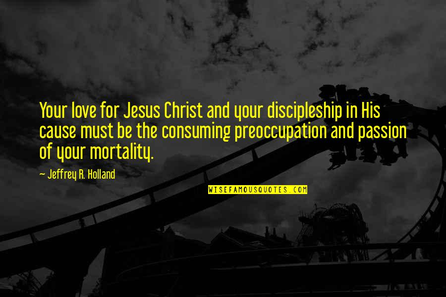 Love All Consuming Quotes By Jeffrey R. Holland: Your love for Jesus Christ and your discipleship