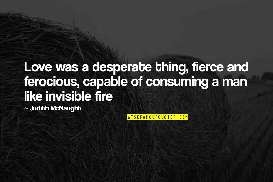 Love All Consuming Quotes By Judith McNaught: Love was a desperate thing, fierce and ferocious,