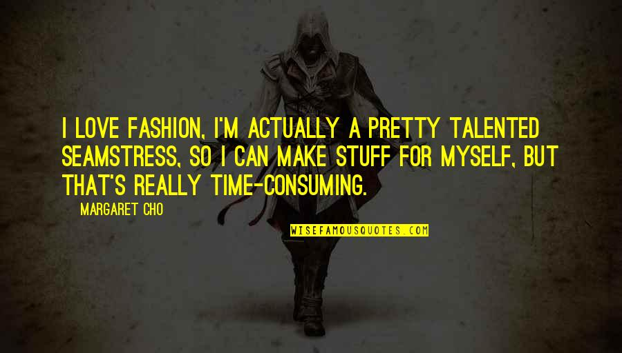 Love All Consuming Quotes By Margaret Cho: I love fashion, I'm actually a pretty talented