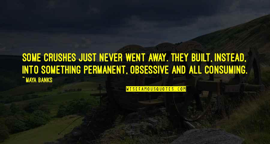 Love All Consuming Quotes By Maya Banks: Some crushes just never went away. They built,