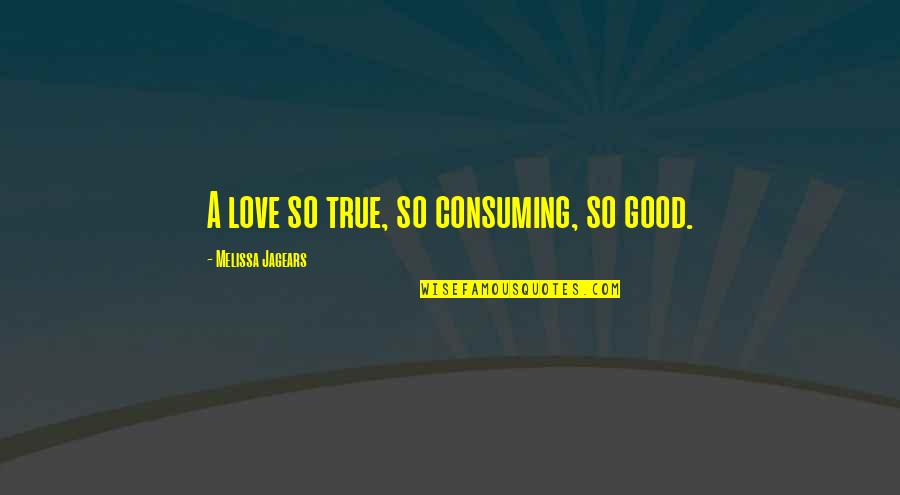 Love All Consuming Quotes By Melissa Jagears: A love so true, so consuming, so good.