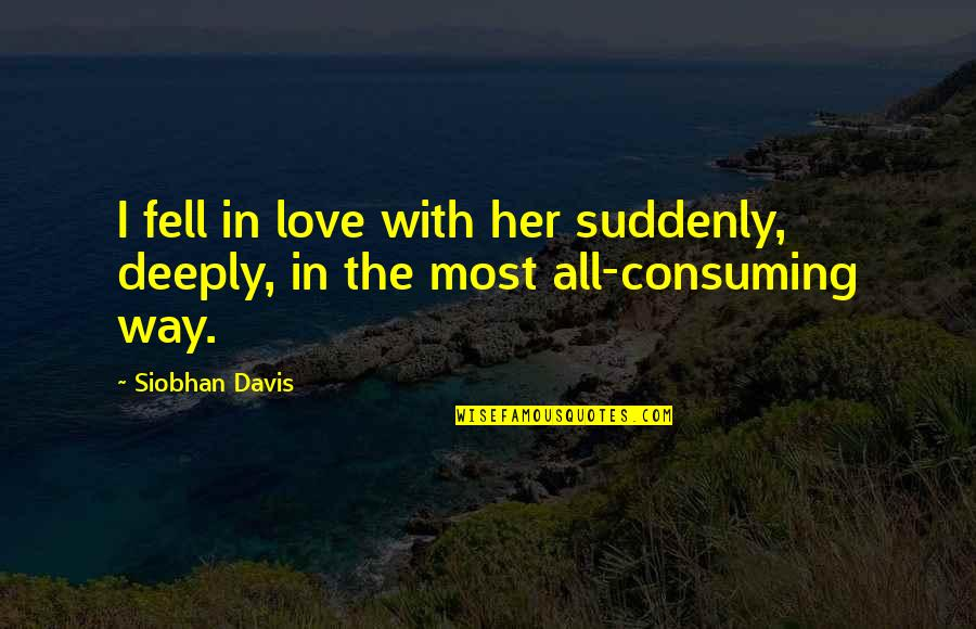 Love All Consuming Quotes By Siobhan Davis: I fell in love with her suddenly, deeply,