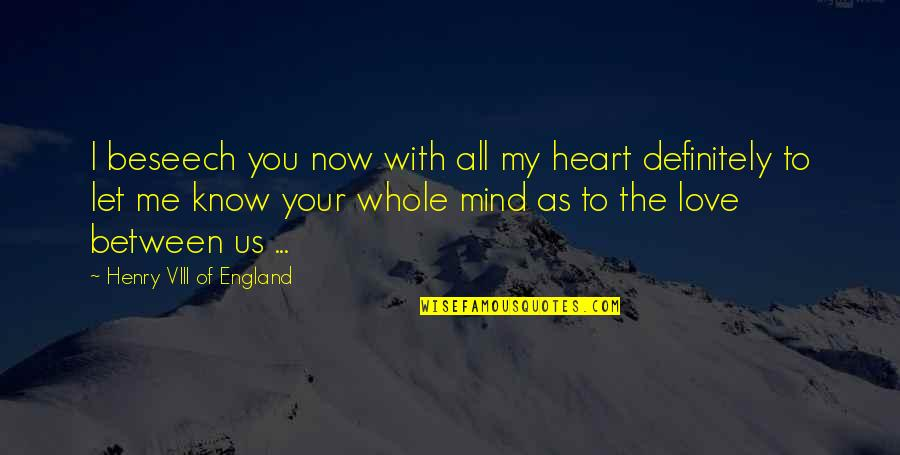 Love All Of Me Quotes By Henry VIII Of England: I beseech you now with all my heart