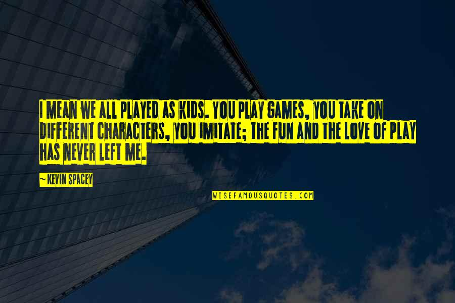 Love All Of Me Quotes By Kevin Spacey: I mean we all played as kids. You