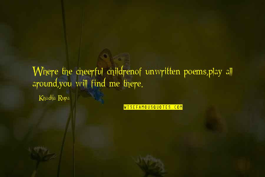 Love All Of Me Quotes By Khadija Rupa: Where the cheerful childrenof unwritten poems,play all around,you