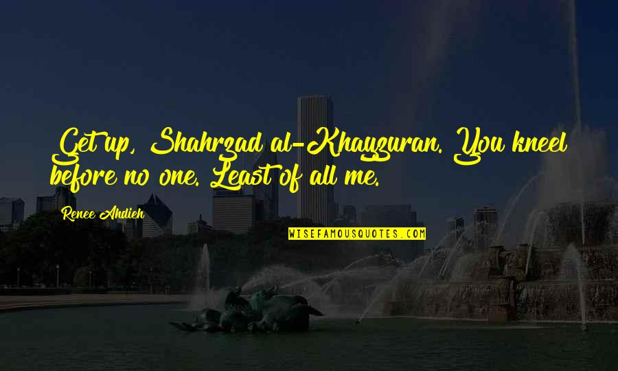 Love All Of Me Quotes By Renee Ahdieh: Get up, Shahrzad al-Khayzuran. You kneel before no