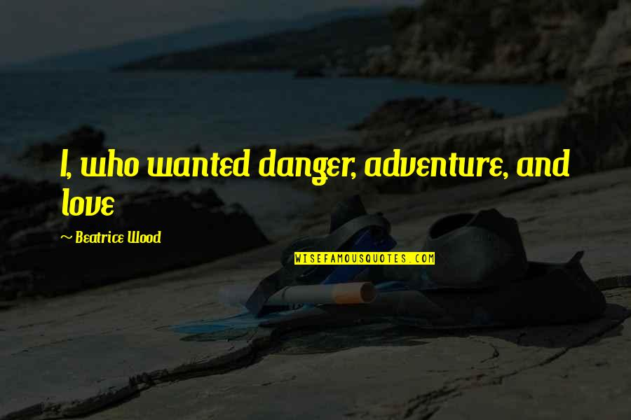 Love And Adventure Quotes By Beatrice Wood: I, who wanted danger, adventure, and love