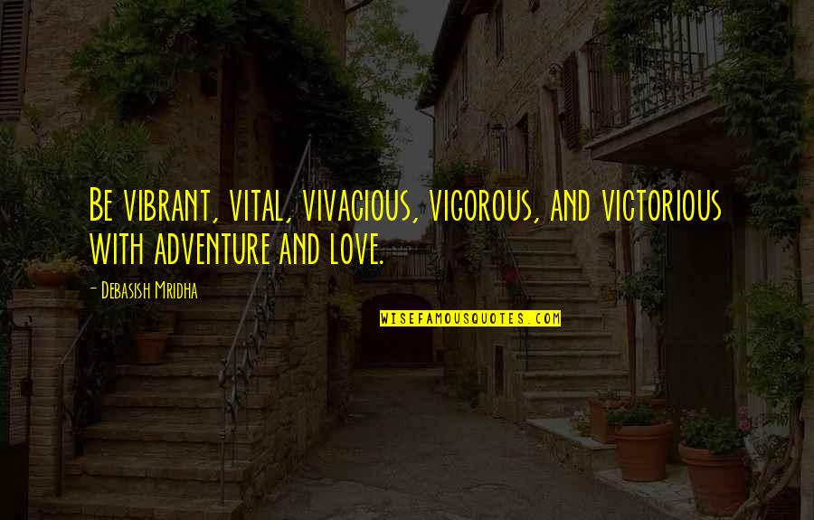 Love And Adventure Quotes By Debasish Mridha: Be vibrant, vital, vivacious, vigorous, and victorious with