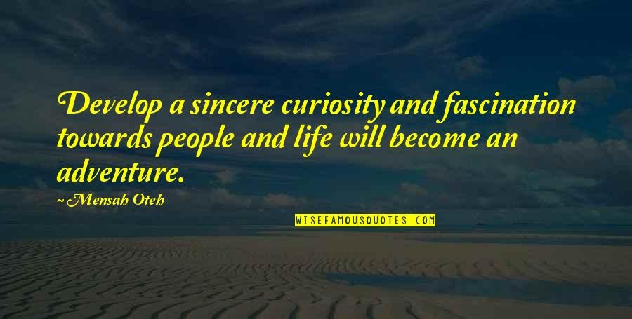 Love And Adventure Quotes By Mensah Oteh: Develop a sincere curiosity and fascination towards people