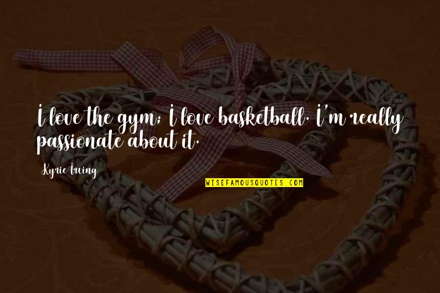 Love And Basketball Quotes By Kyrie Irving: I love the gym; I love basketball. I'm