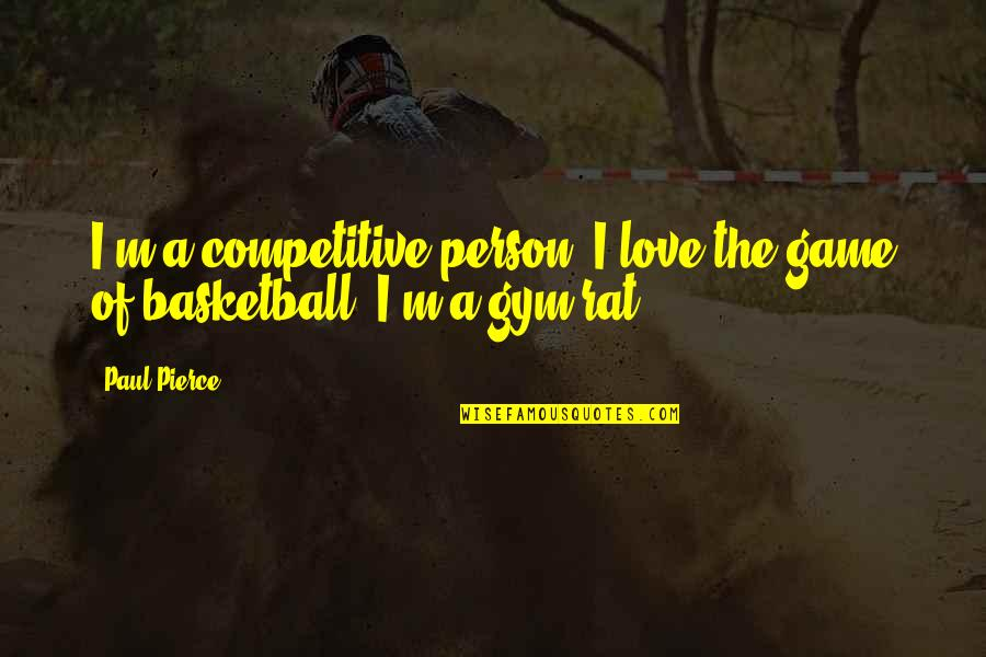 Love And Basketball Quotes By Paul Pierce: I'm a competitive person. I love the game
