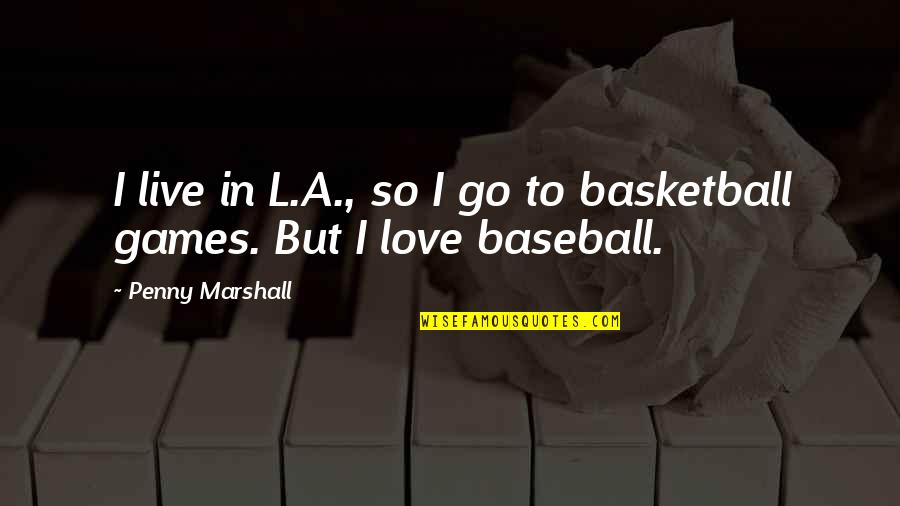 Love And Basketball Quotes By Penny Marshall: I live in L.A., so I go to