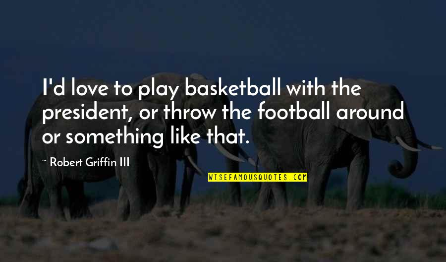 Love And Basketball Quotes By Robert Griffin III: I'd love to play basketball with the president,