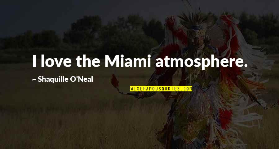 Love And Basketball Quotes By Shaquille O'Neal: I love the Miami atmosphere.