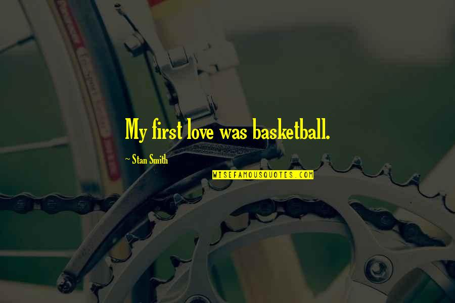 Love And Basketball Quotes By Stan Smith: My first love was basketball.