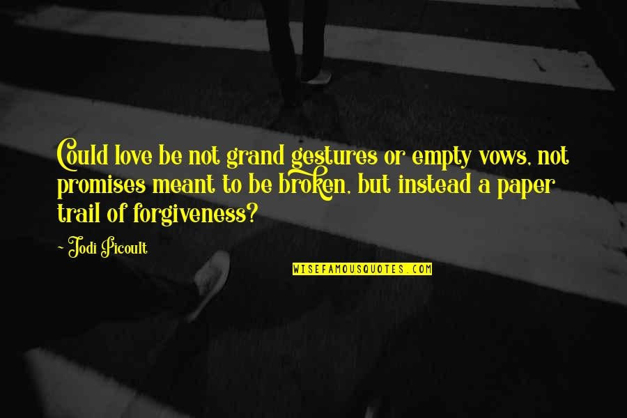 Love And Broken Promises Quotes By Jodi Picoult: Could love be not grand gestures or empty