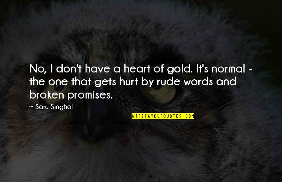 Love And Broken Promises Quotes By Saru Singhal: No, I don't have a heart of gold.