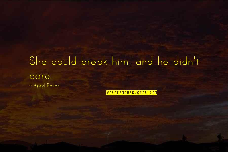 Love And Care Quotes By Apryl Baker: She could break him, and he didn't care.