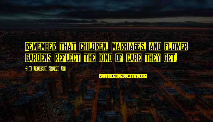 Love And Care Quotes By H. Jackson Brown Jr.: Remember that children, marriages, and flower gardens reflect