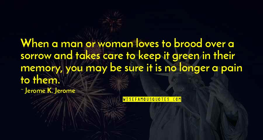 Love And Care Quotes By Jerome K. Jerome: When a man or woman loves to brood